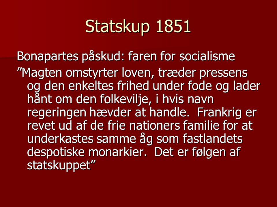 Statskup 1851 Bonapartes påskud: faren for socialisme Magten omstyrter loven, træder pressens og den enkeltes frihed under fode og lader hånt om den folkevilje, i hvis navn regeringen hævder at handle.