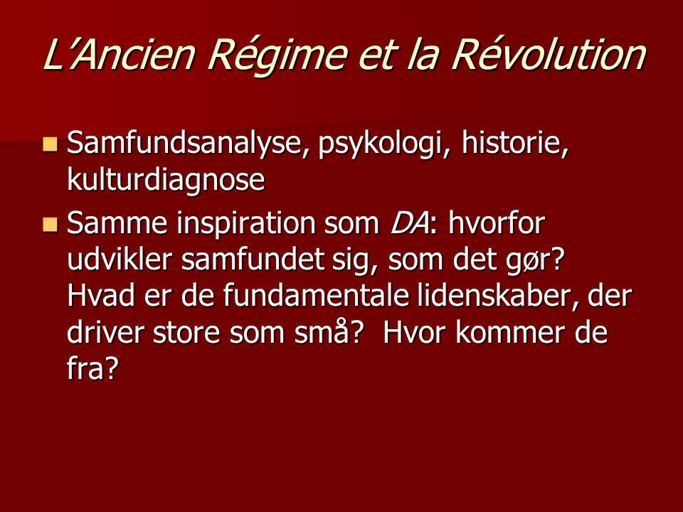 L'Ancien Régime et la Révolution  Samfundsanalyse, psykologi, historie, kulturdiagnose  Samme inspiration som DA: hvorfor udvikler samfundet sig, som det gør.