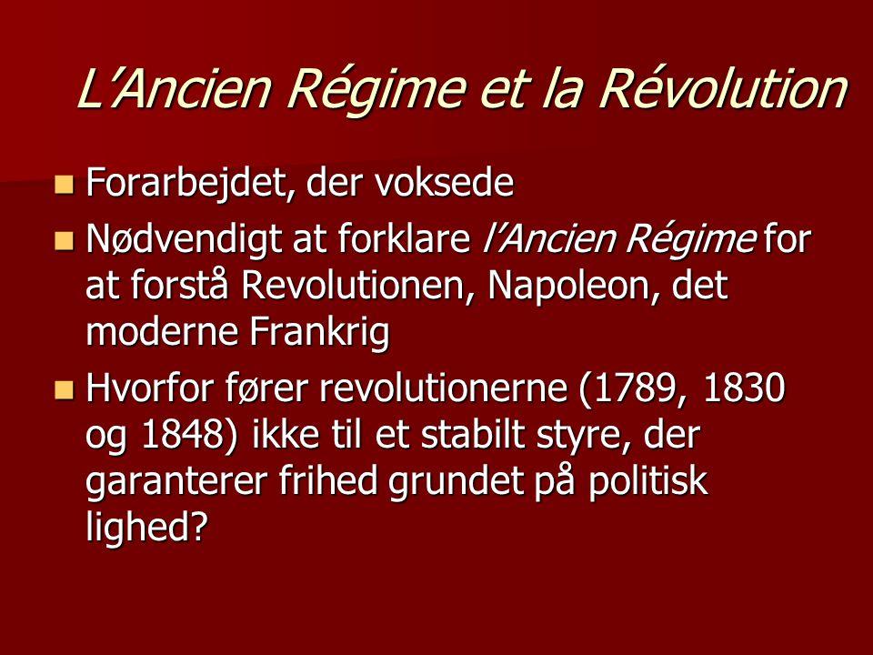 L'Ancien Régime et la Révolution  Forarbejdet, der voksede  Nødvendigt at forklare l'Ancien Régime for at forstå Revolutionen, Napoleon, det moderne Frankrig  Hvorfor fører revolutionerne (1789, 1830 og 1848) ikke til et stabilt styre, der garanterer frihed grundet på politisk lighed
