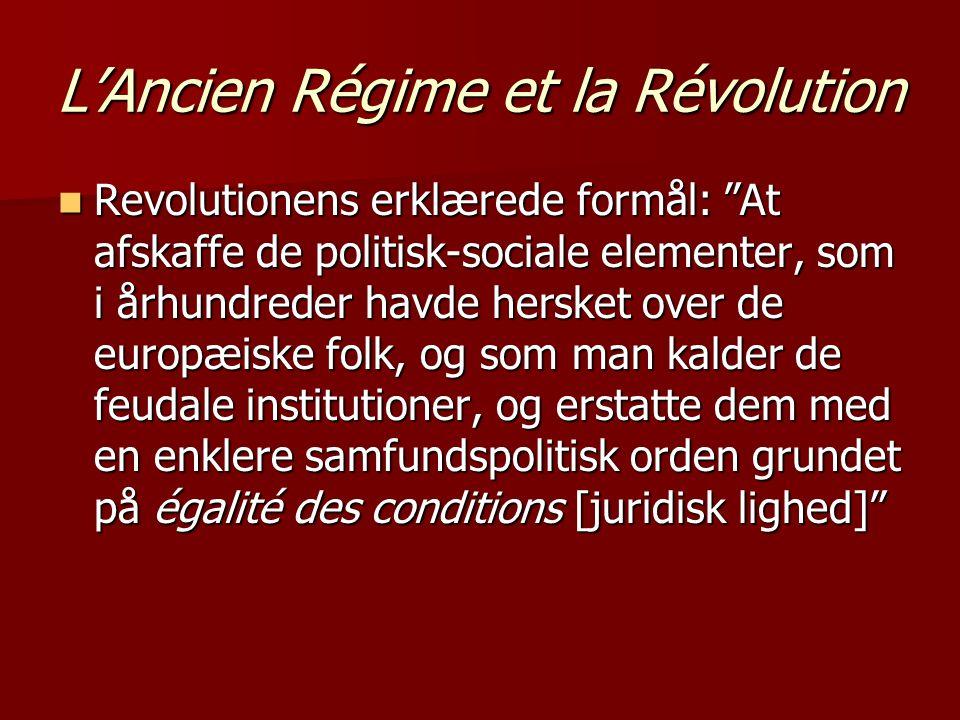 L'Ancien Régime et la Révolution  Revolutionens erklærede formål: At afskaffe de politisk-sociale elementer, som i århundreder havde hersket over de europæiske folk, og som man kalder de feudale institutioner, og erstatte dem med en enklere samfundspolitisk orden grundet på égalité des conditions [juridisk lighed]