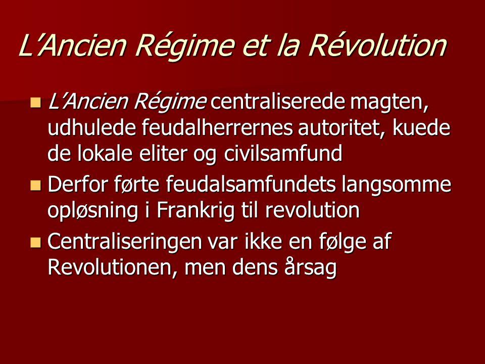 L'Ancien Régime et la Révolution  L'Ancien Régime centraliserede magten, udhulede feudalherrernes autoritet, kuede de lokale eliter og civilsamfund  Derfor førte feudalsamfundets langsomme opløsning i Frankrig til revolution  Centraliseringen var ikke en følge af Revolutionen, men dens årsag