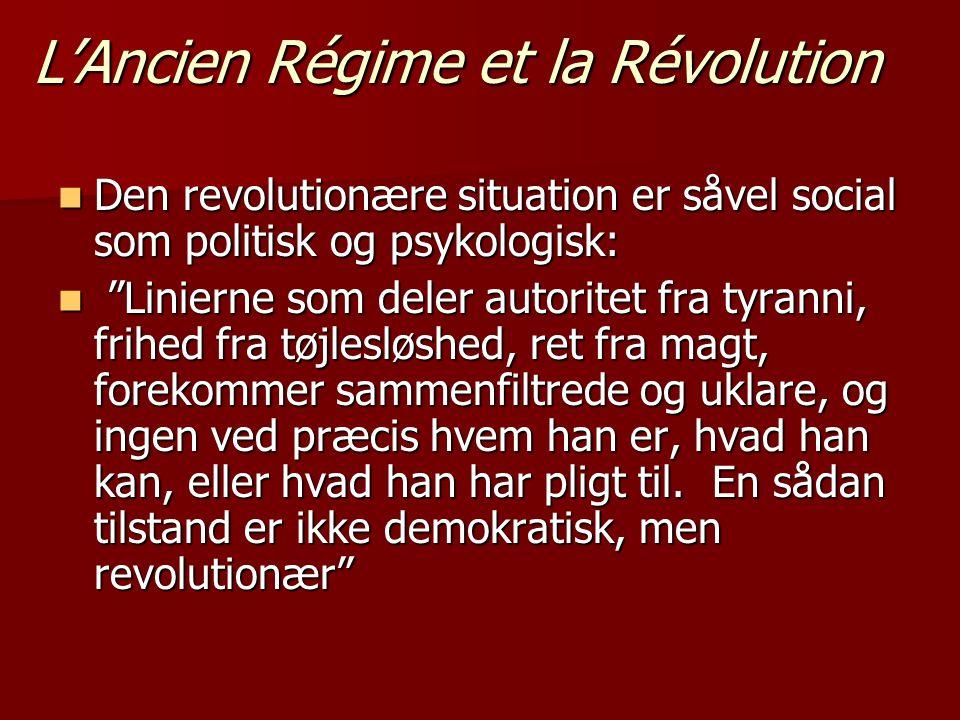 L'Ancien Régime et la Révolution  Den revolutionære situation er såvel social som politisk og psykologisk:  Linierne som deler autoritet fra tyranni, frihed fra tøjlesløshed, ret fra magt, forekommer sammenfiltrede og uklare, og ingen ved præcis hvem han er, hvad han kan, eller hvad han har pligt til.