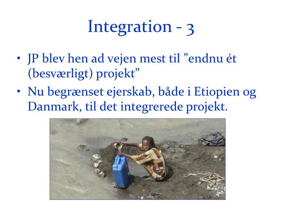 Integration - 3 •JP blev hen ad vejen mest til endnu ét (besværligt) projekt •Nu begrænset ejerskab, både i Etiopien og Danmark, til det integrerede projekt.