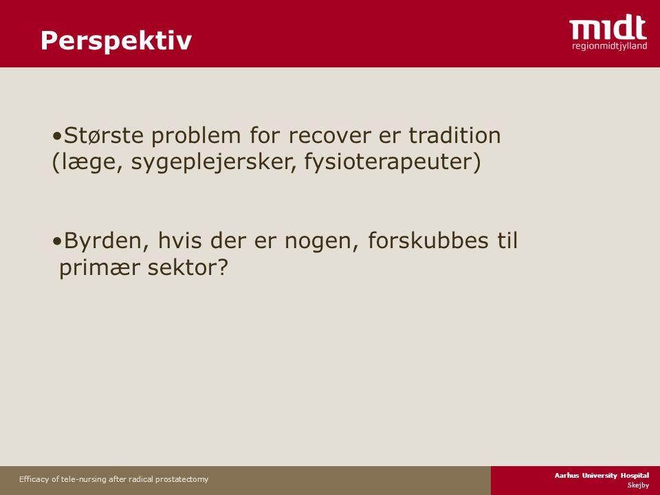 Aarhus University Hospital Skejby Efficacy of tele-nursing after radical prostatectomy Perspektiv •Største problem for recover er tradition (læge, sygeplejersker, fysioterapeuter) •Byrden, hvis der er nogen, forskubbes til primær sektor
