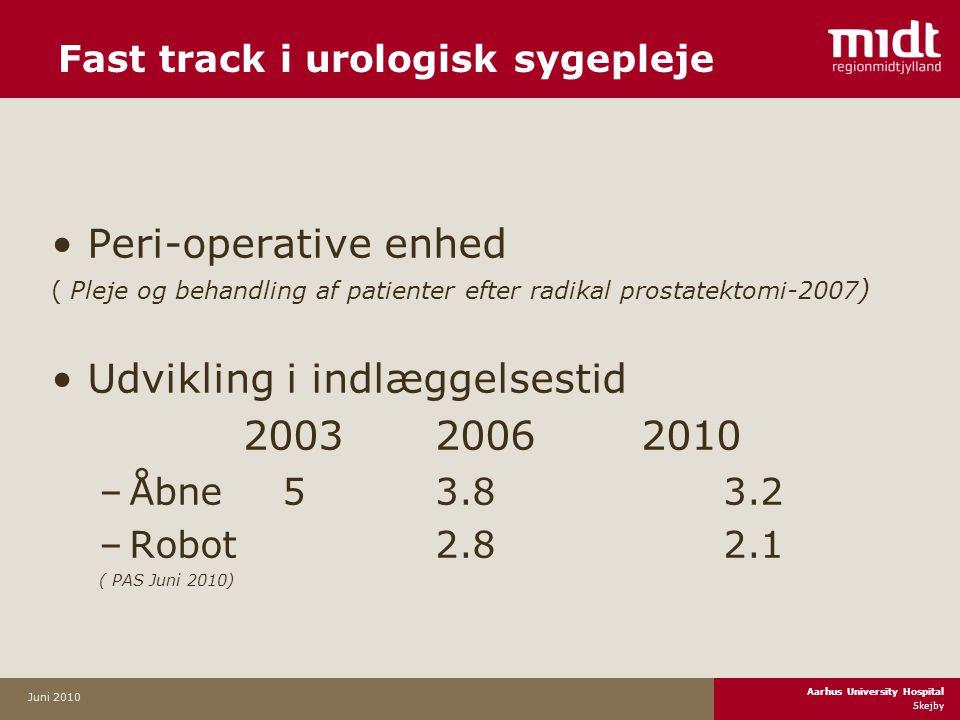 Aarhus University Hospital Skejby Juni 2010 •Peri-operative enhed ( Pleje og behandling af patienter efter radikal prostatektomi-2007 ) •Udvikling i indlæggelsestid 2003 2006 2010 –Åbne 53.83.2 –Robot2.82.1 ( PAS Juni 2010) Fast track i urologisk sygepleje