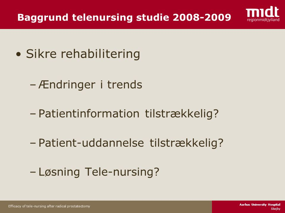 Aarhus University Hospital Skejby Efficacy of tele-nursing after radical prostatectomy Baggrund telenursing studie 2008-2009 •Sikre rehabilitering –Ændringer i trends –Patientinformation tilstrækkelig.