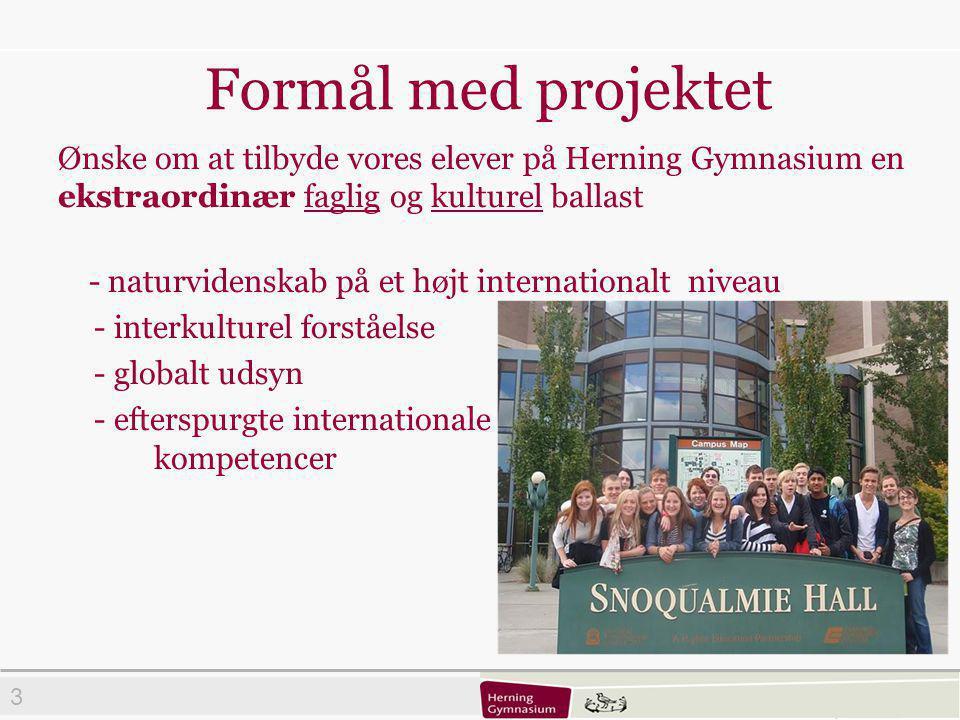 3 Formål med projektet Ønske om at tilbyde vores elever på Herning Gymnasium en ekstraordinær faglig og kulturel ballast - naturvidenskab på et højt internationalt niveau - interkulturel forståelse - globalt udsyn - efterspurgte internationale kompetencer