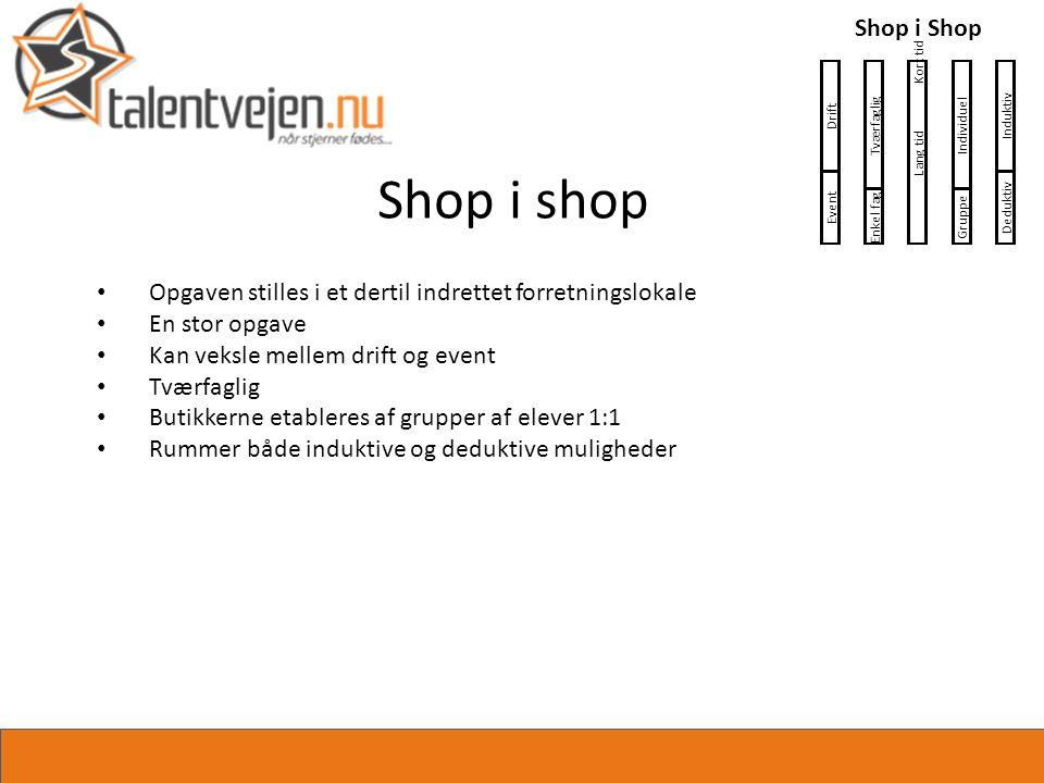 Shop i shop • Opgaven stilles i et dertil indrettet forretningslokale • En stor opgave • Kan veksle mellem drift og event • Tværfaglig • Butikkerne etableres af grupper af elever 1:1 • Rummer både induktive og deduktive muligheder