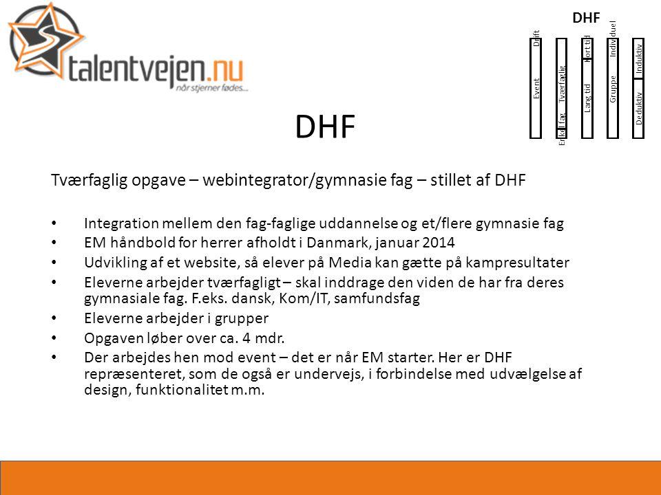 DHF Tværfaglig opgave – webintegrator/gymnasie fag – stillet af DHF • Integration mellem den fag-faglige uddannelse og et/flere gymnasie fag • EM håndbold for herrer afholdt i Danmark, januar 2014 • Udvikling af et website, så elever på Media kan gætte på kampresultater • Eleverne arbejder tværfagligt – skal inddrage den viden de har fra deres gymnasiale fag.