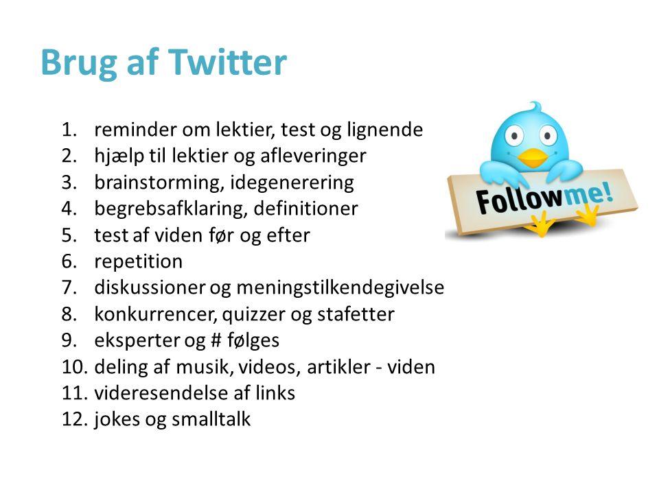 Brug af Twitter 1.reminder om lektier, test og lignende 2.hjælp til lektier og afleveringer 3.brainstorming, idegenerering 4.begrebsafklaring, definitioner 5.test af viden før og efter 6.repetition 7.diskussioner og meningstilkendegivelse 8.konkurrencer, quizzer og stafetter 9.eksperter og # følges 10.deling af musik, videos, artikler - viden 11.videresendelse af links 12.jokes og smalltalk