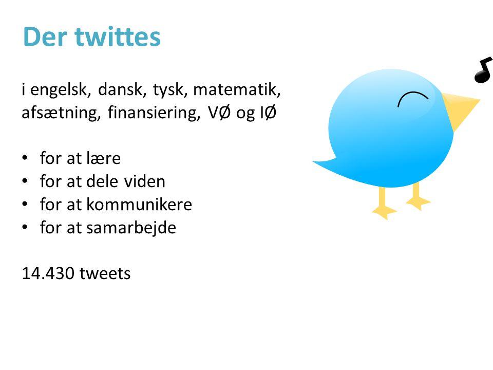 i engelsk, dansk, tysk, matematik, afsætning, finansiering, VØ og IØ • for at lære • for at dele viden • for at kommunikere • for at samarbejde 14.430 tweets Der twittes