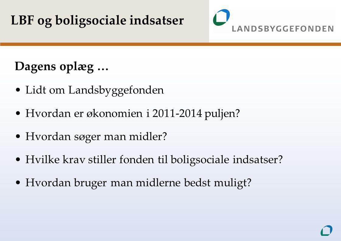 LBF og boligsociale indsatser Dagens oplæg … •Lidt om Landsbyggefonden •Hvordan er økonomien i 2011-2014 puljen.