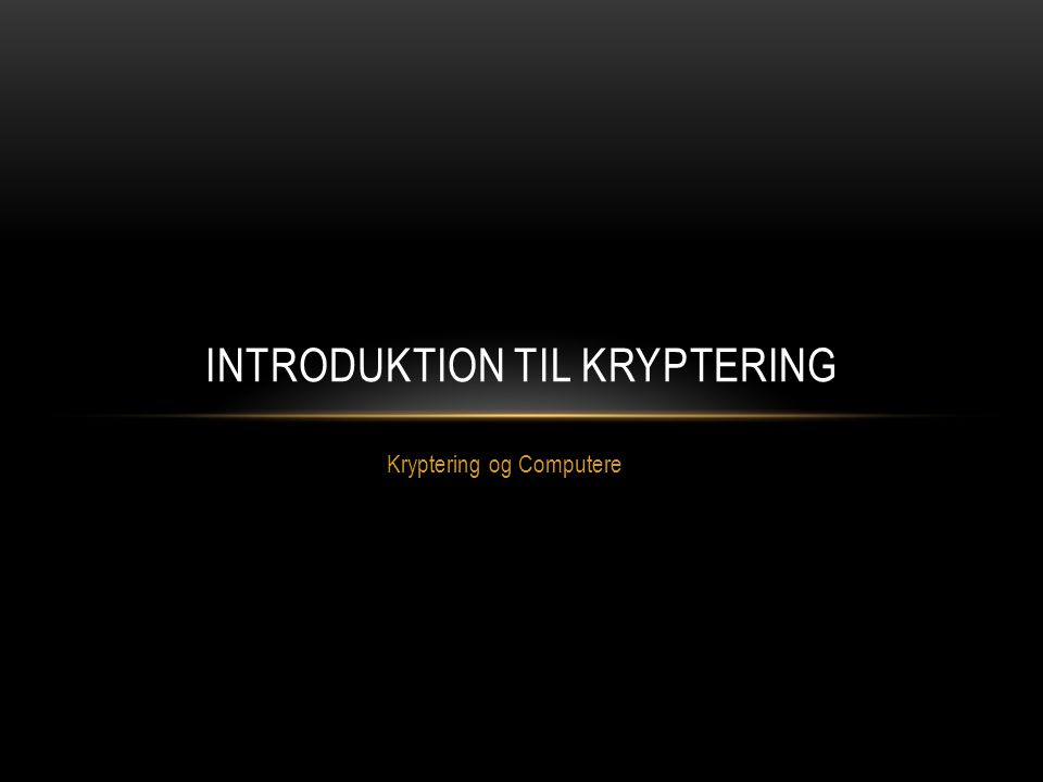 Kryptering og Computere INTRODUKTION TIL KRYPTERING