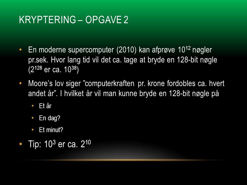KRYPTERING – OPGAVE 2 • En moderne supercomputer (2010) kan afprøve 10 12 nøgler pr.sek.