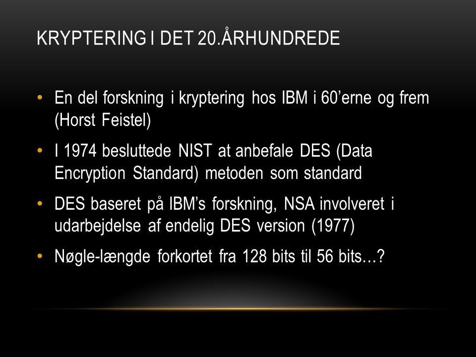 KRYPTERING I DET 20.ÅRHUNDREDE • En del forskning i kryptering hos IBM i 60'erne og frem (Horst Feistel) • I 1974 besluttede NIST at anbefale DES (Data Encryption Standard) metoden som standard • DES baseret på IBM's forskning, NSA involveret i udarbejdelse af endelig DES version (1977) • Nøgle-længde forkortet fra 128 bits til 56 bits…