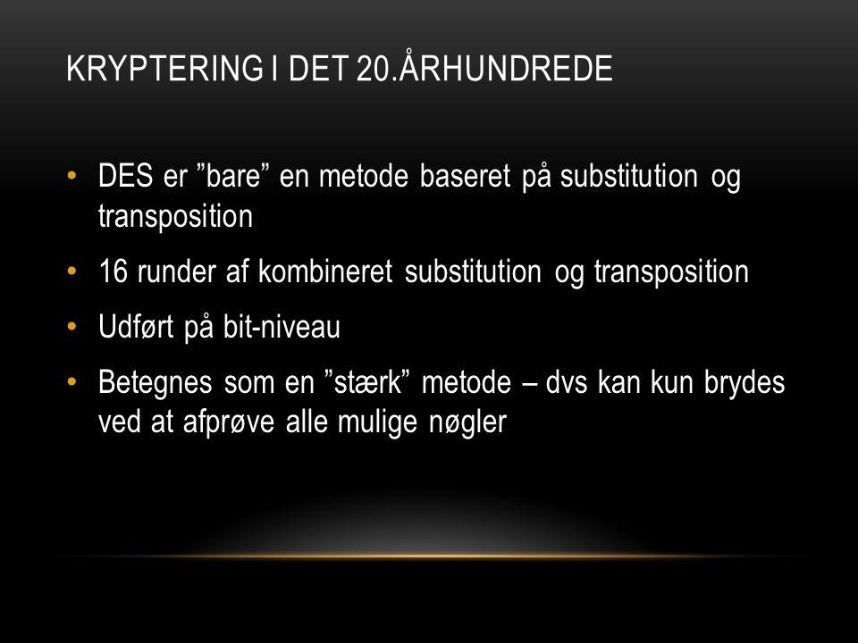 KRYPTERING I DET 20.ÅRHUNDREDE • DES er bare en metode baseret på substitution og transposition • 16 runder af kombineret substitution og transposition • Udført på bit-niveau • Betegnes som en stærk metode – dvs kan kun brydes ved at afprøve alle mulige nøgler