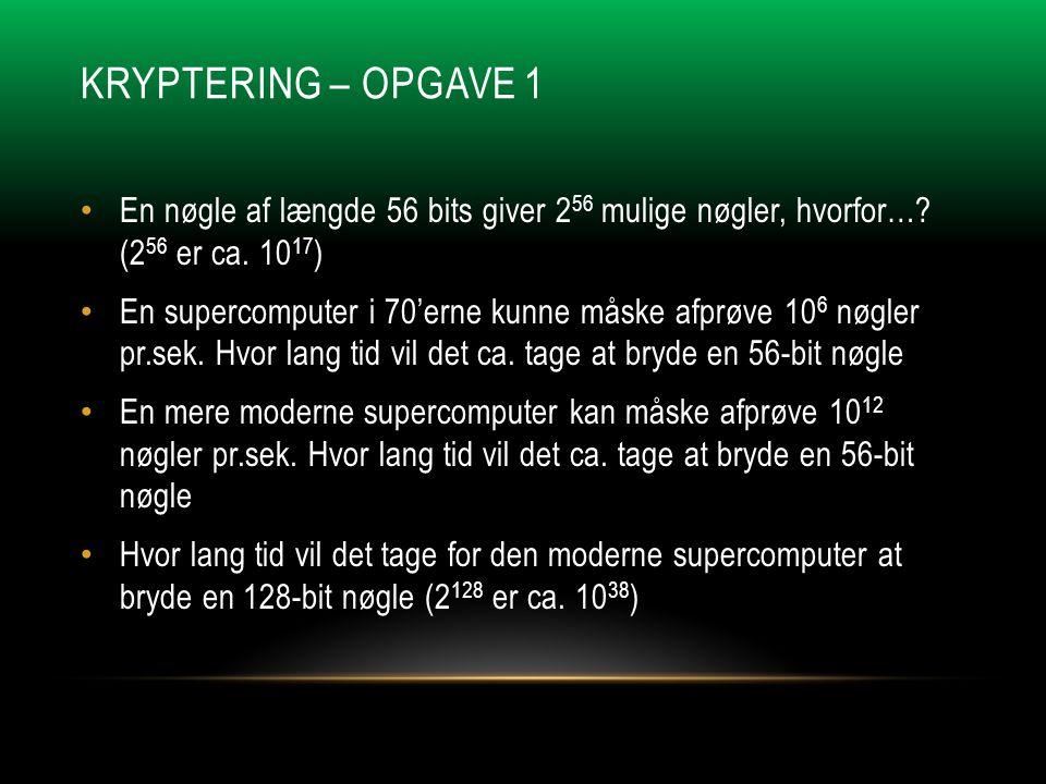 KRYPTERING – OPGAVE 1 • En nøgle af længde 56 bits giver 2 56 mulige nøgler, hvorfor….
