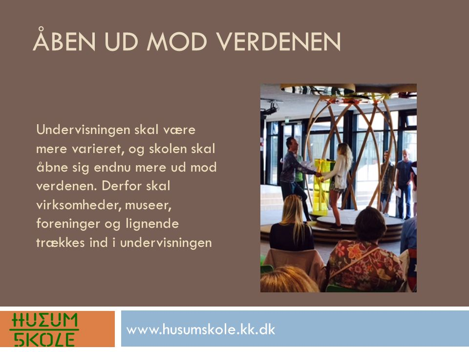 ÅBEN UD MOD VERDENEN www.husumskole.kk.dk Undervisningen skal være mere varieret, og skolen skal åbne sig endnu mere ud mod verdenen.