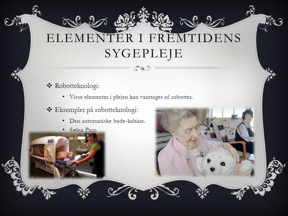 ELEMENTER I FREMTIDENS SYGEPLEJE  Robotteknologi: • Visse elementer i plejen kan varetages af robotter.