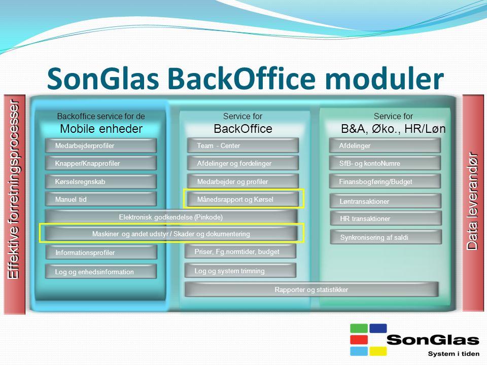 SonGlas BackOffice moduler Effektive forretningsprocesser Team - Center Backoffice service for de Mobile enheder Afdelinger og fordelingerMedarbejder og profiler Rapporter og statistikker AfdelingerSfB- og kontoNumre Finansbogføring/Budget Medarbejderprofiler Knapper/Knapprofiler Elektronisk godkendelse (Pinkode) Service for BackOffice Service for B&A, Øko., HR/Løn Data leverandør Kørselsregnskab Log og enhedsinformation Månedsrapport og KørselLog og system trimning Priser, Fg.normtider, budget Manuel tidInformationsprofilerMaskiner og andet udstyr / Skader og dokumenteringLøntransaktionerHR transaktionerSynkronisering af saldi
