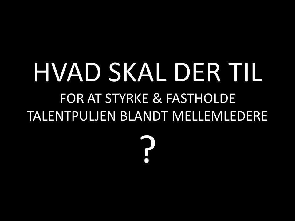 HVAD SKAL DER TIL FOR AT STYRKE & FASTHOLDE TALENTPULJEN BLANDT MELLEMLEDERE