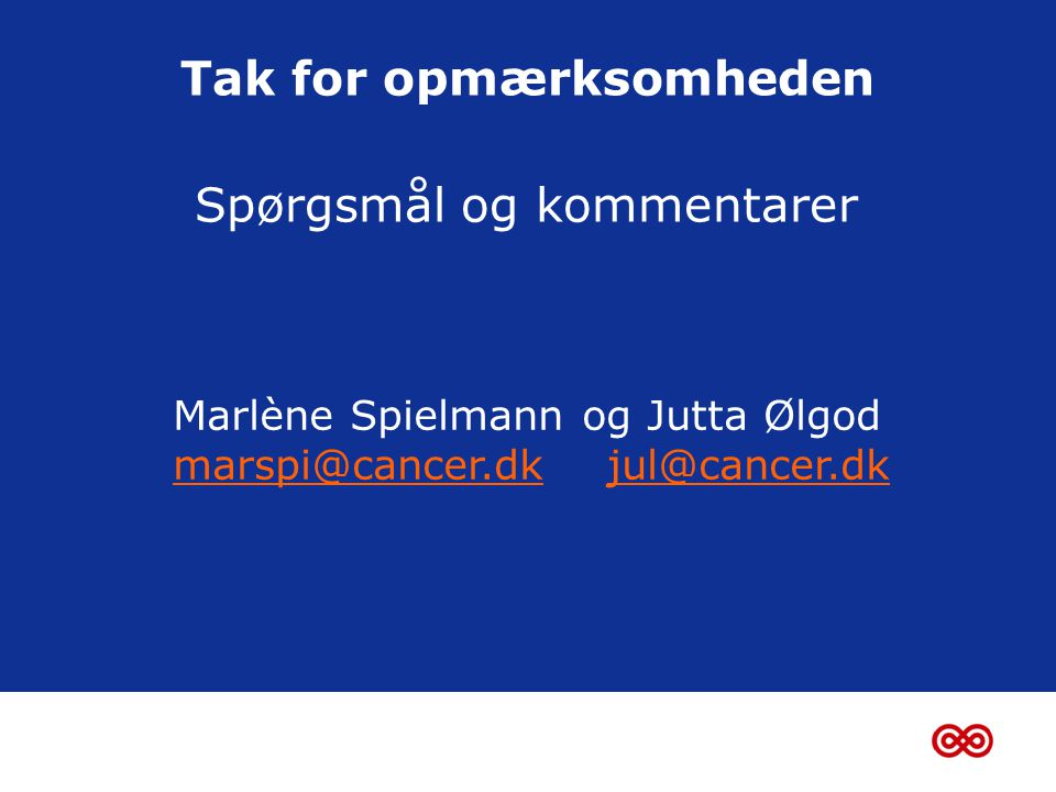 Tak for opmærksomheden Spørgsmål og kommentarer Marlène Spielmann og Jutta Ølgod marspi@cancer.dkmarspi@cancer.dk jul@cancer.dkjul@cancer.dk