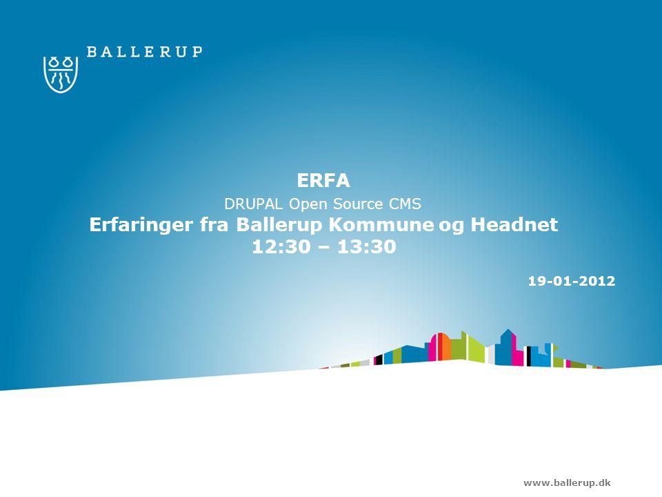 www.ballerup.dk ERFA DRUPAL Open Source CMS Erfaringer fra Ballerup Kommune og Headnet 12:30 – 13:30 19-01-2012