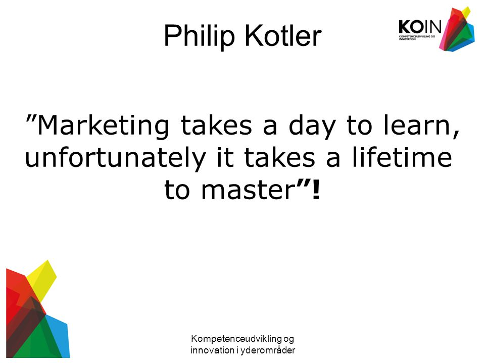 Philip Kotler Kompetenceudvikling og innovation i yderområder Marketing takes a day to learn, unfortunately it takes a lifetime to master !