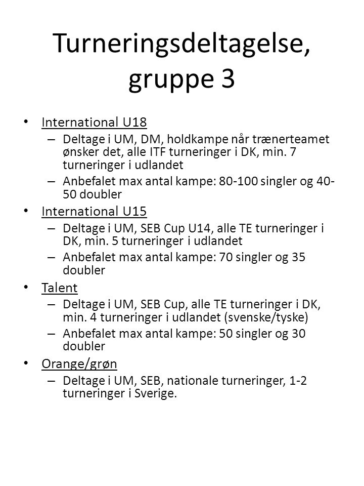 Turneringsdeltagelse, gruppe 3 • International U18 – Deltage i UM, DM, holdkampe når trænerteamet ønsker det, alle ITF turneringer i DK, min.