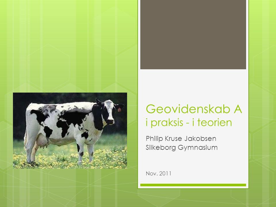 Geovidenskab A i praksis - i teorien Philip Kruse Jakobsen Silkeborg Gymnasium Nov. 2011