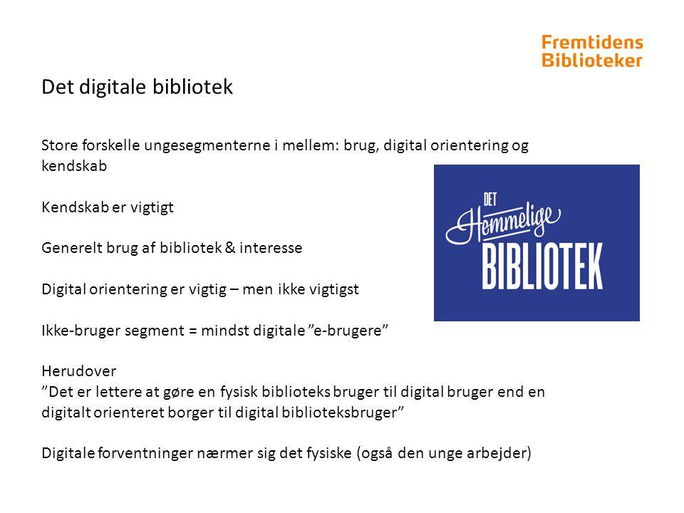 Det digitale bibliotek Store forskelle ungesegmenterne i mellem: brug, digital orientering og kendskab Kendskab er vigtigt Generelt brug af bibliotek & interesse Digital orientering er vigtig – men ikke vigtigst Ikke-bruger segment = mindst digitale e-brugere Herudover Det er lettere at gøre en fysisk biblioteks bruger til digital bruger end en digitalt orienteret borger til digital biblioteksbruger Digitale forventninger nærmer sig det fysiske (også den unge arbejder)
