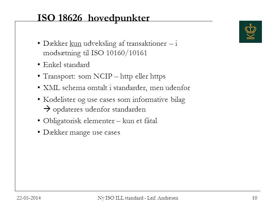 ISO 18626 hovedpunkter •Dækker kun udveksling af transaktioner – i modsætning til ISO 10160/10161 •Enkel standard •Transport: som NCIP – http eller https •XML schema omtalt i standarder, men udenfor •Kodelister og use cases som informative bilag  opdateres udenfor standarden •Obligatorisk elementer – kun et fåtal •Dækker mange use cases 22-05-2014Ny ISO ILL standard - Leif Andresen10