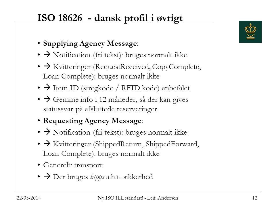 ISO 18626 - dansk profil i øvrigt •Supplying Agency Message: •  Notification (fri tekst): bruges normalt ikke •  Kvitteringer (RequestReceived, CopyComplete, Loan Complete): bruges normalt ikke •  Item ID (stregkode / RFID kode) anbefalet •  Gemme info i 12 måneder, så der kan gives statussvar på afsluttede reserveringer •Requesting Agency Message: •  Notification (fri tekst): bruges normalt ikke •  Kvitteringer (ShippedReturn, ShippedForward, Loan Complete): bruges normalt ikke •Generelt: transport: •  Der bruges htpps a.h.t.