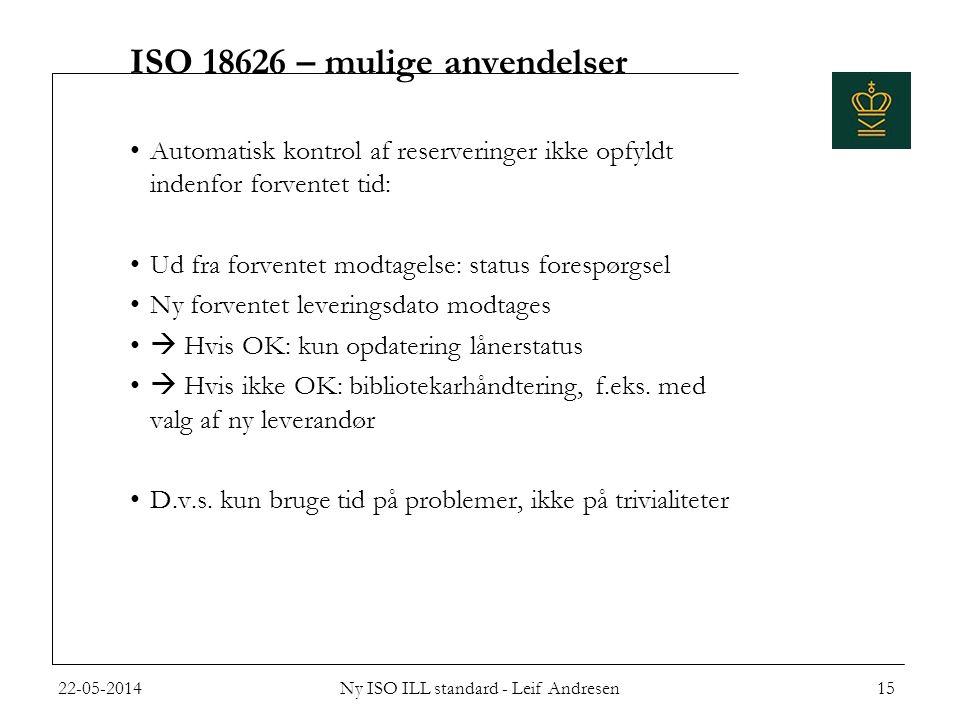 ISO 18626 – mulige anvendelser •Automatisk kontrol af reserveringer ikke opfyldt indenfor forventet tid: •Ud fra forventet modtagelse: status forespørgsel •Ny forventet leveringsdato modtages •  Hvis OK: kun opdatering lånerstatus •  Hvis ikke OK: bibliotekarhåndtering, f.eks.