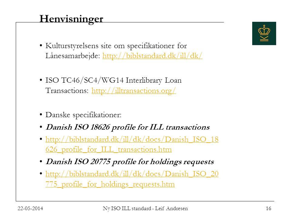 Henvisninger •Kulturstyrelsens site om specifikationer for Lånesamarbejde: http://biblstandard.dk/ill/dk/http://biblstandard.dk/ill/dk/ •ISO TC46/SC4/WG14 Interlibrary Loan Transactions: http://illtransactions.org/http://illtransactions.org/ •Danske specifikationer: •Danish ISO 18626 profile for ILL transactions •http://biblstandard.dk/ill/dk/docs/Danish_ISO_18 626_profile_for_ILL_transactions.htmhttp://biblstandard.dk/ill/dk/docs/Danish_ISO_18 626_profile_for_ILL_transactions.htm •Danish ISO 20775 profile for holdings requests •http://biblstandard.dk/ill/dk/docs/Danish_ISO_20 775_profile_for_holdings_requests.htmhttp://biblstandard.dk/ill/dk/docs/Danish_ISO_20 775_profile_for_holdings_requests.htm 22-05-201416Ny ISO ILL standard - Leif Andresen