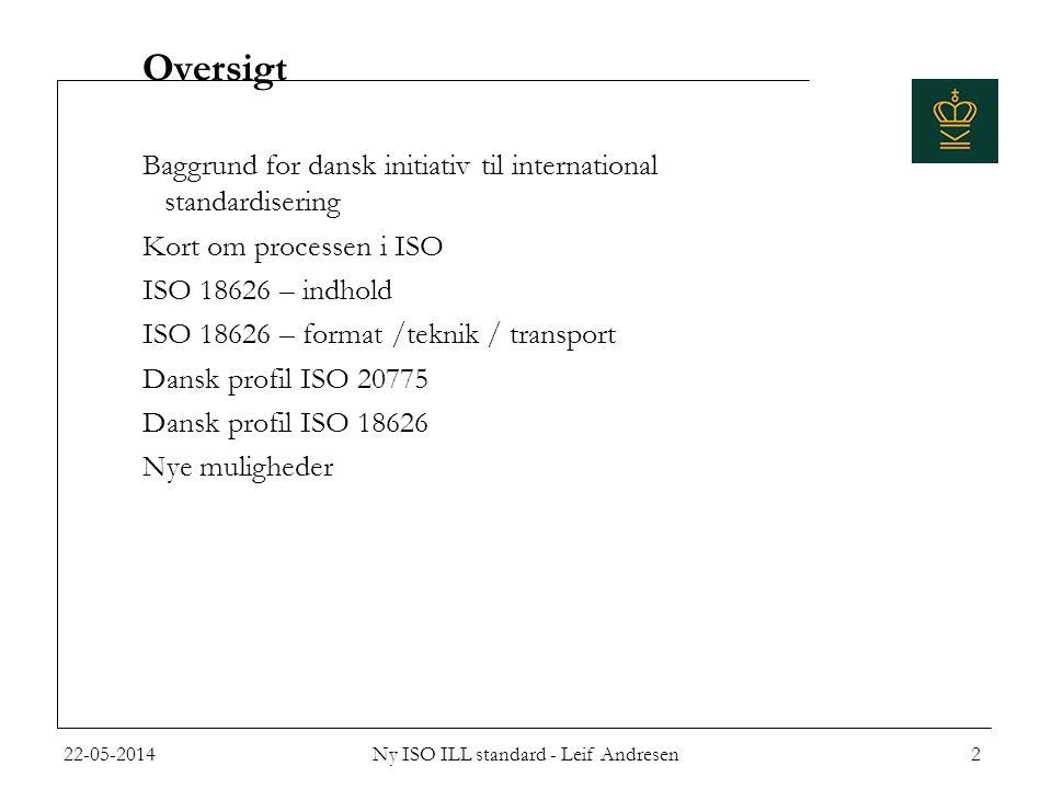 Oversigt Baggrund for dansk initiativ til international standardisering Kort om processen i ISO ISO 18626 – indhold ISO 18626 – format /teknik / transport Dansk profil ISO 20775 Dansk profil ISO 18626 Nye muligheder 22-05-20142Ny ISO ILL standard - Leif Andresen