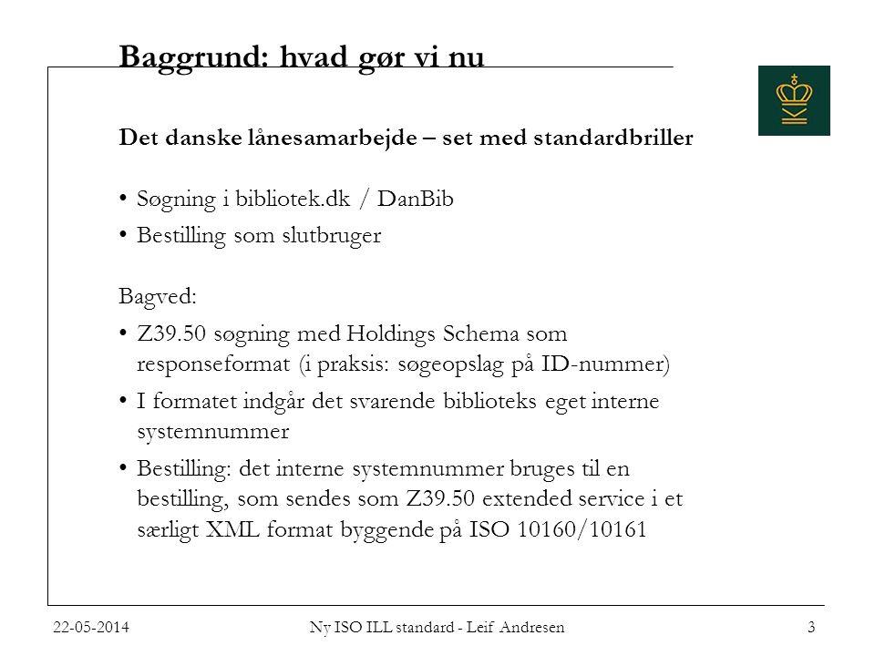 Baggrund: hvad gør vi nu Det danske lånesamarbejde – set med standardbriller •Søgning i bibliotek.dk / DanBib •Bestilling som slutbruger Bagved: •Z39.50 søgning med Holdings Schema som responseformat (i praksis: søgeopslag på ID-nummer) •I formatet indgår det svarende biblioteks eget interne systemnummer •Bestilling: det interne systemnummer bruges til en bestilling, som sendes som Z39.50 extended service i et særligt XML format byggende på ISO 10160/10161 22-05-20143Ny ISO ILL standard - Leif Andresen