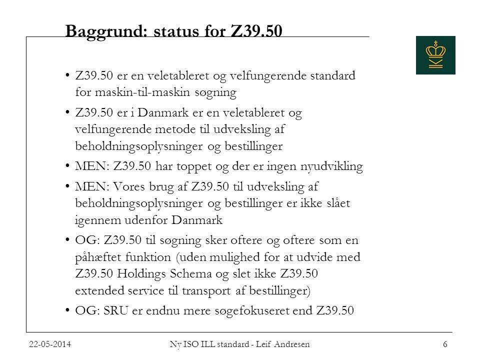 Baggrund: status for Z39.50 •Z39.50 er en veletableret og velfungerende standard for maskin-til-maskin søgning •Z39.50 er i Danmark er en veletableret og velfungerende metode til udveksling af beholdningsoplysninger og bestillinger •MEN: Z39.50 har toppet og der er ingen nyudvikling •MEN: Vores brug af Z39.50 til udveksling af beholdningsoplysninger og bestillinger er ikke slået igennem udenfor Danmark •OG: Z39.50 til søgning sker oftere og oftere som en påhæftet funktion (uden mulighed for at udvide med Z39.50 Holdings Schema og slet ikke Z39.50 extended service til transport af bestillinger) •OG: SRU er endnu mere søgefokuseret end Z39.50 22-05-2014Ny ISO ILL standard - Leif Andresen6