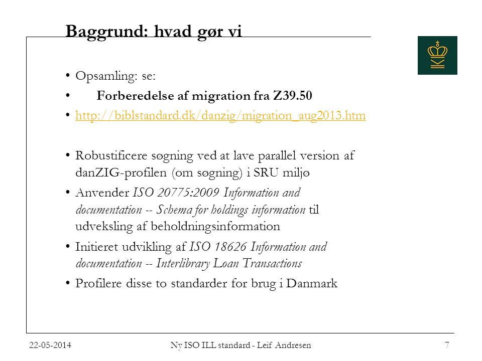 Baggrund: hvad gør vi •Opsamling: se: • Forberedelse af migration fra Z39.50 •http://biblstandard.dk/danzig/migration_aug2013.htmhttp://biblstandard.dk/danzig/migration_aug2013.htm •Robustificere søgning ved at lave parallel version af danZIG-profilen (om søgning) i SRU miljø •Anvender ISO 20775:2009 Information and documentation -- Schema for holdings information til udveksling af beholdningsinformation •Initieret udvikling af ISO 18626 Information and documentation -- Interlibrary Loan Transactions •Profilere disse to standarder for brug i Danmark 22-05-2014Ny ISO ILL standard - Leif Andresen7