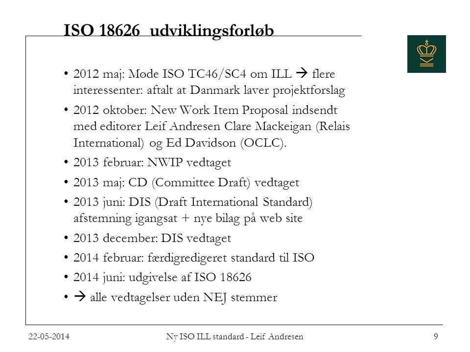 ISO 18626 udviklingsforløb •2012 maj: Møde ISO TC46/SC4 om ILL  flere interessenter: aftalt at Danmark laver projektforslag •2012 oktober: New Work Item Proposal indsendt med editorer Leif Andresen Clare Mackeigan (Relais International) og Ed Davidson (OCLC).