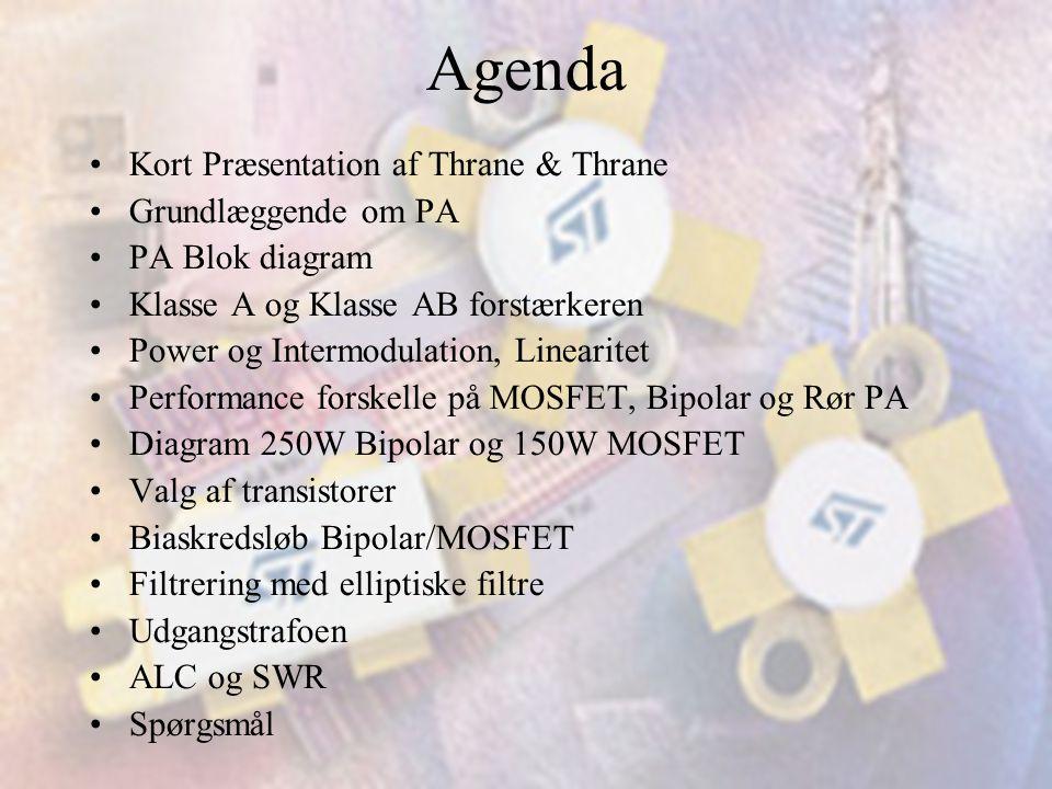 Agenda •Kort Præsentation af Thrane & Thrane •Grundlæggende om PA •PA Blok diagram •Klasse A og Klasse AB forstærkeren •Power og Intermodulation, Linearitet •Performance forskelle på MOSFET, Bipolar og Rør PA •Diagram 250W Bipolar og 150W MOSFET •Valg af transistorer •Biaskredsløb Bipolar/MOSFET •Filtrering med elliptiske filtre •Udgangstrafoen •ALC og SWR •Spørgsmål