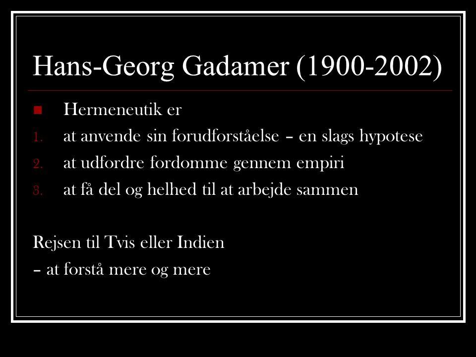 Hans-Georg Gadamer (1900-2002)  Hermeneutik er 1. at anvende sin forudforståelse – en slags hypotese 2. at udfordre fordomme gennem empiri 3. at få d