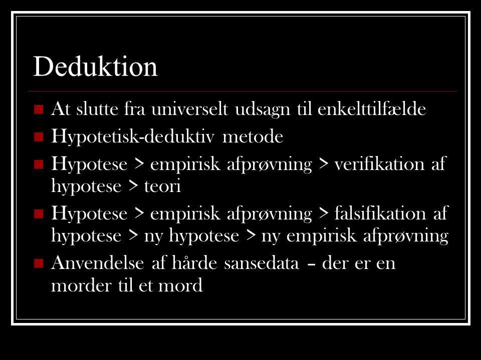 Deduktion  At slutte fra universelt udsagn til enkelttilfælde  Hypotetisk-deduktiv metode  Hypotese > empirisk afprøvning > verifikation af hypotese > teori  Hypotese > empirisk afprøvning > falsifikation af hypotese > ny hypotese > ny empirisk afprøvning  Anvendelse af hårde sansedata – der er en morder til et mord