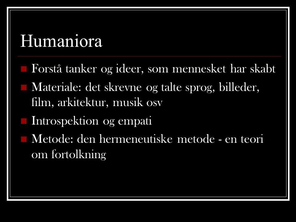 Humaniora  Forstå tanker og ideer, som mennesket har skabt  Materiale: det skrevne og talte sprog, billeder, film, arkitektur, musik osv  Introspek