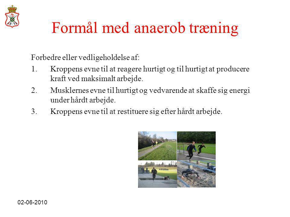 02-06-2010 Formål med anaerob træning Forbedre eller vedligeholdelse af: 1.Kroppens evne til at reagere hurtigt og til hurtigt at producere kraft ved maksimalt arbejde.