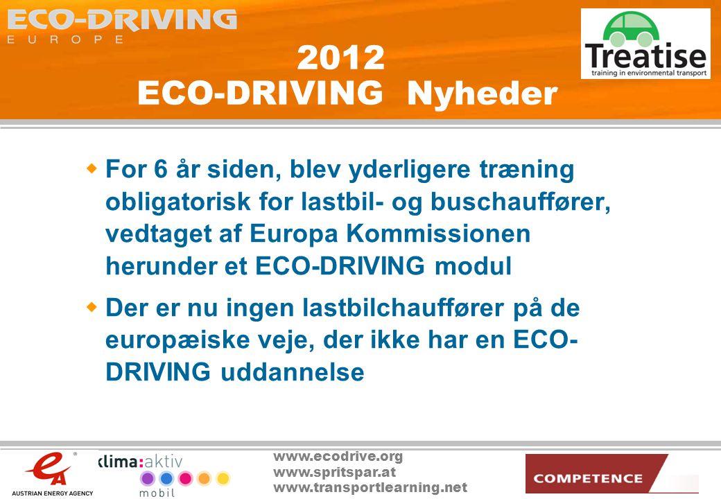 www.ecodrive.org www.spritspar.at www.transportlearning.net 2012 ECO-DRIVING Nyheder  For 6 år siden, blev yderligere træning obligatorisk for lastbil- og buschauffører, vedtaget af Europa Kommissionen herunder et ECO-DRIVING modul  Der er nu ingen lastbilchauffører på de europæiske veje, der ikke har en ECO- DRIVING uddannelse
