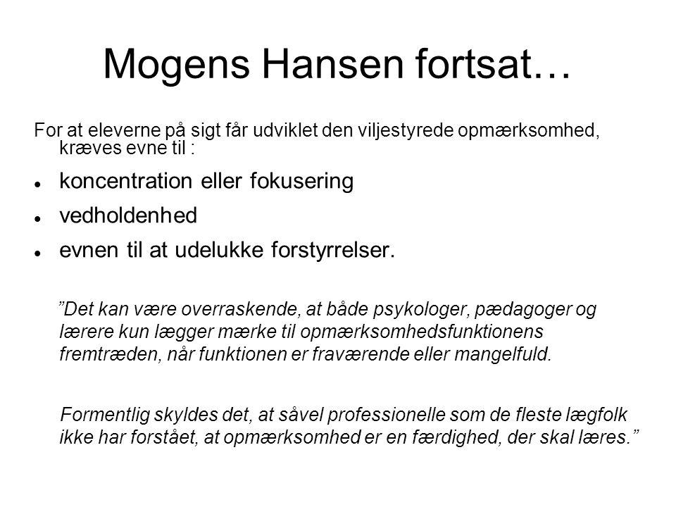 Mogens Hansen fortsat… For at eleverne på sigt får udviklet den viljestyrede opmærksomhed, kræves evne til :  koncentration eller fokusering  vedholdenhed  evnen til at udelukke forstyrrelser.