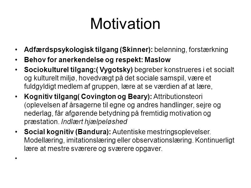 Motivation •Adfærdspsykologisk tilgang (Skinner): belønning, forstærkning •Behov for anerkendelse og respekt: Maslow •Sociokulturel tilgang:( Vygotsky) begreber konstrueres i et socialt og kulturelt miljø, hovedvægt på det sociale samspil, være et fuldgyldigt medlem af gruppen, lære at se værdien af at lære, •Kognitiv tilgang( Covington og Beary): Attributionsteori (oplevelsen af årsagerne til egne og andres handlinger, sejre og nederlag, får afgørende betydning på fremtidig motivation og præstation.