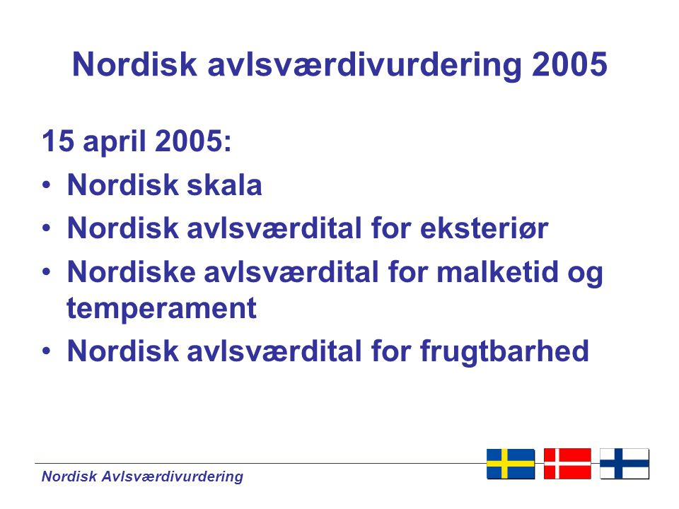 Nordisk Avlsværdivurdering Nordisk avlsværdivurdering 2005 15 april 2005: •Nordisk skala •Nordisk avlsværdital for eksteriør •Nordiske avlsværdital for malketid og temperament •Nordisk avlsværdital for frugtbarhed