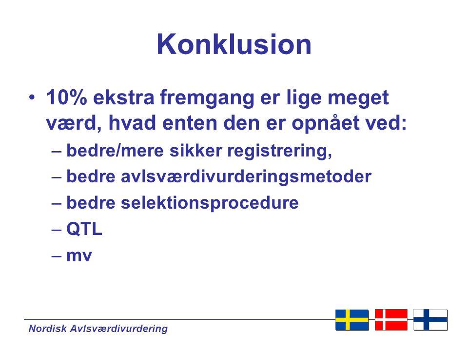 Nordisk Avlsværdivurdering Konklusion •10% ekstra fremgang er lige meget værd, hvad enten den er opnået ved: –bedre/mere sikker registrering, –bedre avlsværdivurderingsmetoder –bedre selektionsprocedure –QTL –mv
